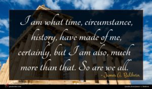 James A. Baldwin quote : I am what time ...