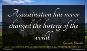 Benjamin Disraeli quote : Assassination has never changed ...