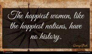George Eliot quote : The happiest women like ...