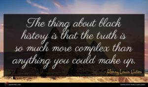 Henry Louis Gates quote : The thing about black ...