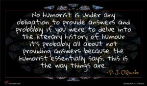 P. J. O'Rourke quote : No humorist is under ...