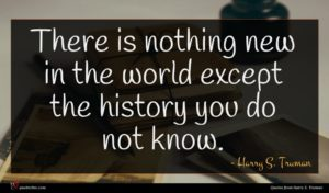 Harry S. Truman quote : There is nothing new ...
