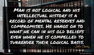 John Dewey quote : Man is not logical ...
