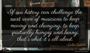 Carlos Santana quote : If our history can ...
