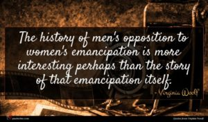Virginia Woolf quote : The history of men's ...