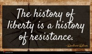 Woodrow Wilson quote : The history of liberty ...