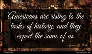 George W. Bush quote : Americans are rising to ...