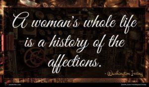 Washington Irving quote : A woman's whole life ...
