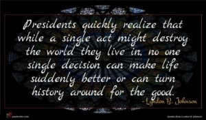 Lyndon B. Johnson quote : Presidents quickly realize that ...
