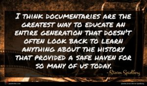 Steven Spielberg quote : I think documentaries are ...