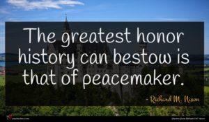 Richard M. Nixon quote : The greatest honor history ...