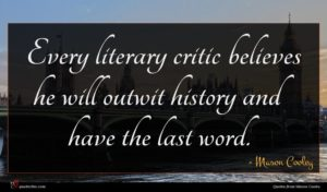 Mason Cooley quote : Every literary critic believes ...