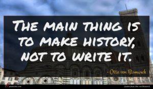 Otto von Bismarck quote : The main thing is ...
