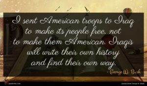 George W. Bush quote : I sent American troops ...