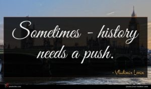 Vladimir Lenin quote : Sometimes - history needs ...
