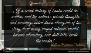 William Makepeace Thackeray quote : If a secret history ...