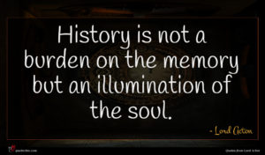 Lord Acton quote : History is not a ...