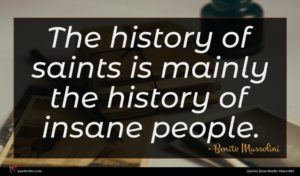 Benito Mussolini quote : The history of saints ...