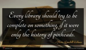 Oliver Wendell Holmes quote : Every library should try ...