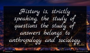 W. H. Auden quote : History is strictly speaking ...