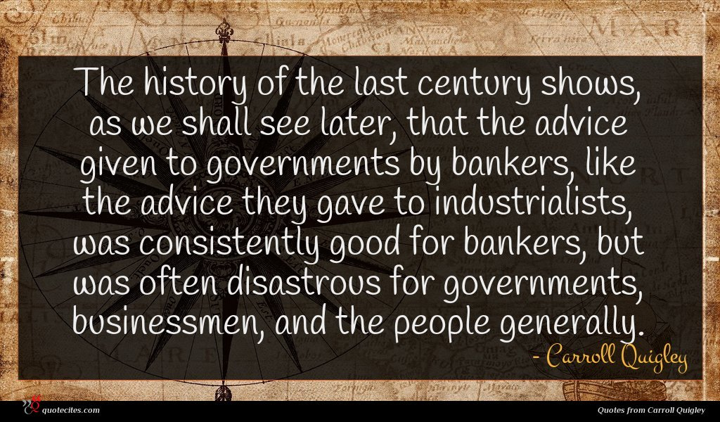 The history of the last century shows, as we shall see later, that the advice given to governments by bankers, like the advice they gave to industrialists, was consistently good for bankers, but was often disastrous for governments, businessmen, and the people generally.