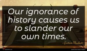 Gustave Flaubert quote : Our ignorance of history ...