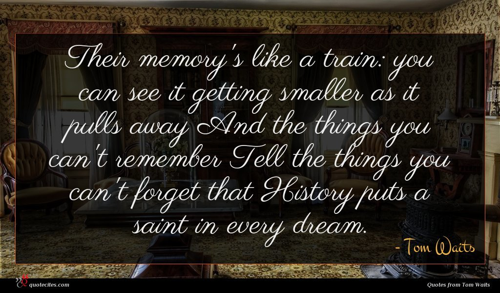 Their memory's like a train: you can see it getting smaller as it pulls away And the things you can't remember Tell the things you can't forget that History puts a saint in every dream.