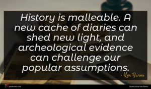 Ken Burns quote : History is malleable A ...