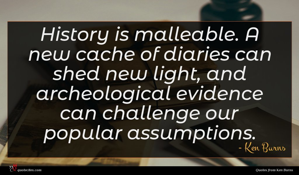 History is malleable. A new cache of diaries can shed new light, and archeological evidence can challenge our popular assumptions.
