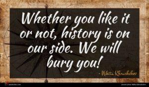 Nikita Khrushchev quote : Whether you like it ...