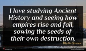 Martin Scorsese quote : I love studying Ancient ...
