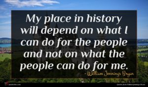 William Jennings Bryan quote : My place in history ...
