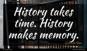 Gertrude Stein quote : History takes time History ...