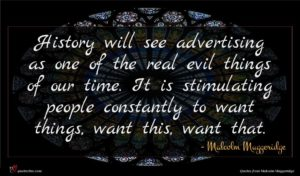 Malcolm Muggeridge quote : History will see advertising ...