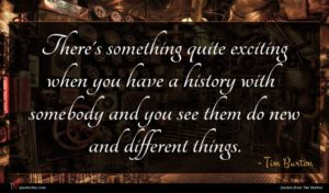 Tim Burton quote : There's something quite exciting ...