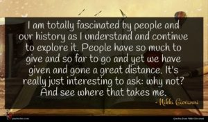 Nikki Giovanni quote : I am totally fascinated ...