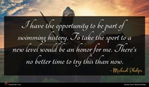 Michael Phelps quote : I have the opportunity ...