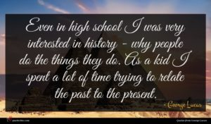 George Lucas quote : Even in high school ...