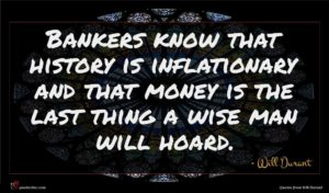 Will Durant quote : Bankers know that history ...