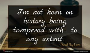 Daniel Day-Lewis quote : I'm not keen on ...