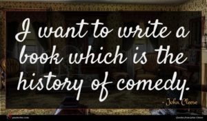 John Cleese quote : I want to write ...