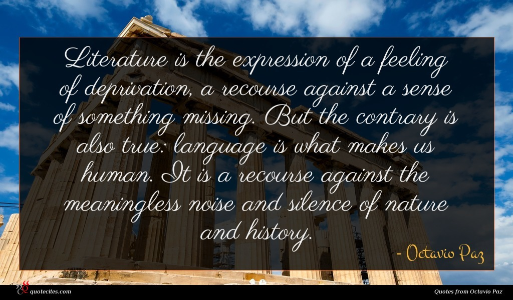 Literature is the expression of a feeling of deprivation, a recourse against a sense of something missing. But the contrary is also true: language is what makes us human. It is a recourse against the meaningless noise and silence of nature and history.