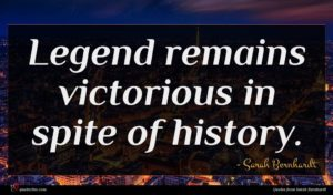 Sarah Bernhardt quote : Legend remains victorious in ...