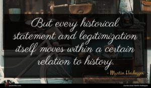 Martin Heidegger quote : But every historical statement ...