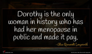 Alice Roosevelt Longworth quote : Dorothy is the only ...