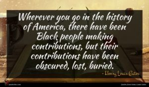 Henry Louis Gates quote : Wherever you go in ...