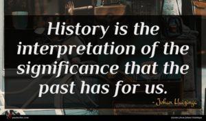 Johan Huizinga quote : History is the interpretation ...
