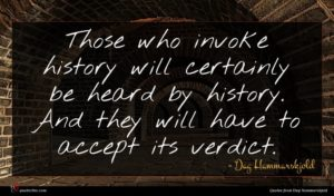 Dag Hammarskjold quote : Those who invoke history ...