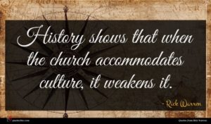 Rick Warren quote : History shows that when ...