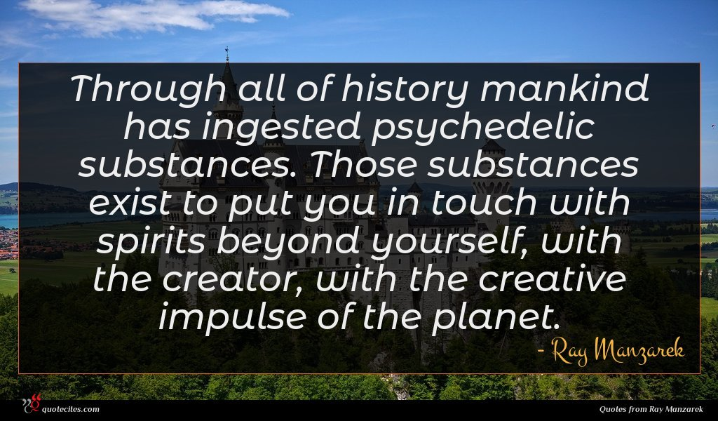 Through all of history mankind has ingested psychedelic substances. Those substances exist to put you in touch with spirits beyond yourself, with the creator, with the creative impulse of the planet.